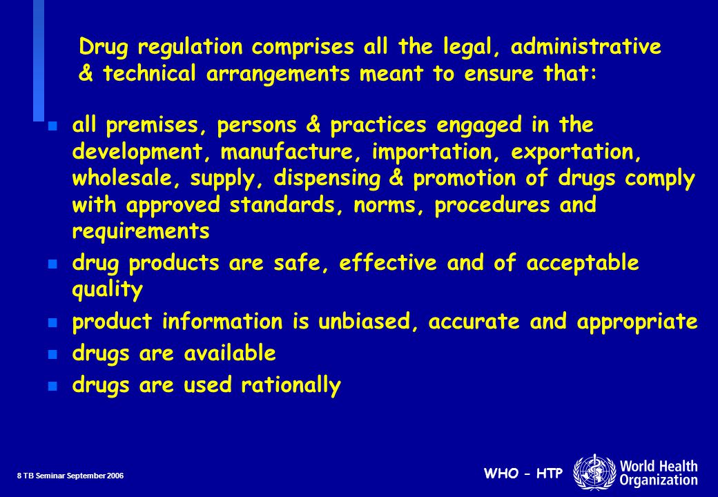 9 TB Seminar September 2006 WHO - HTP Basic functions in drug regulation (1) n Licensing of manufacturers, importers, distributors, wholesale and retail outlets (premises, persons and practices) n Marketing authorization for drug products n Sampling and quality control laboratory testing n Provision of drug information and monitoring of drug promotion and advertising Continues……...