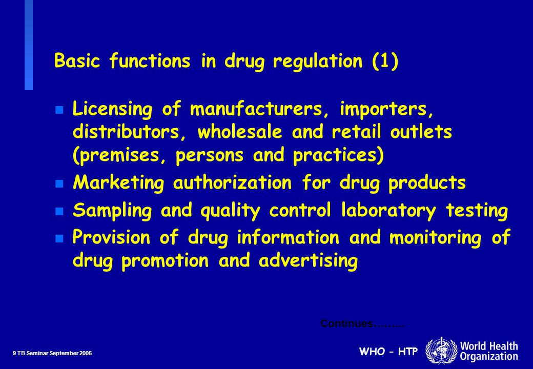 10 TB Seminar September 2006 WHO - HTP n Inspection of manufacturing and distribution channel premises n Adverse drug reaction monitoring n Authorization of clinical trials n Monitoring of drug dispensing and prescribing practices n Monitoring of drug utilization and promotion of rational drug use n Application of sanctions Basic functions in drug regulation (2) ….continued
