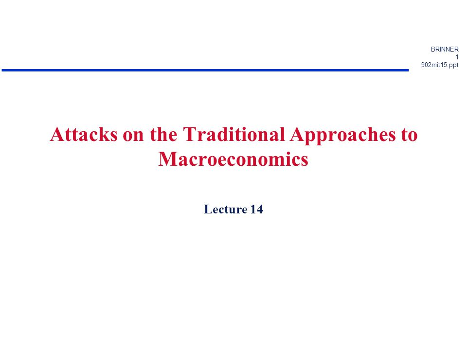 BRINNER 1 902mit15.ppt Attacks on the Traditional Approaches to Macroeconomics Lecture 14