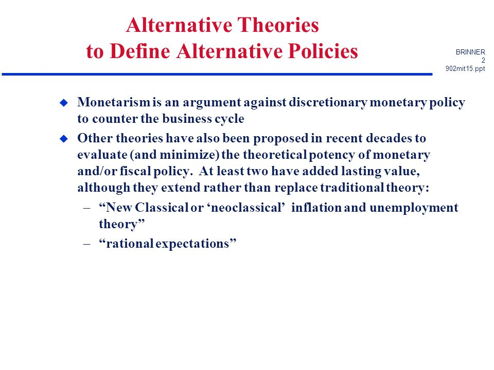 BRINNER 2 902mit15.ppt Alternative Theories to Define Alternative Policies u Monetarism is an argument against discretionary monetary policy to counter the business cycle u Other theories have also been proposed in recent decades to evaluate (and minimize) the theoretical potency of monetary and/or fiscal policy.