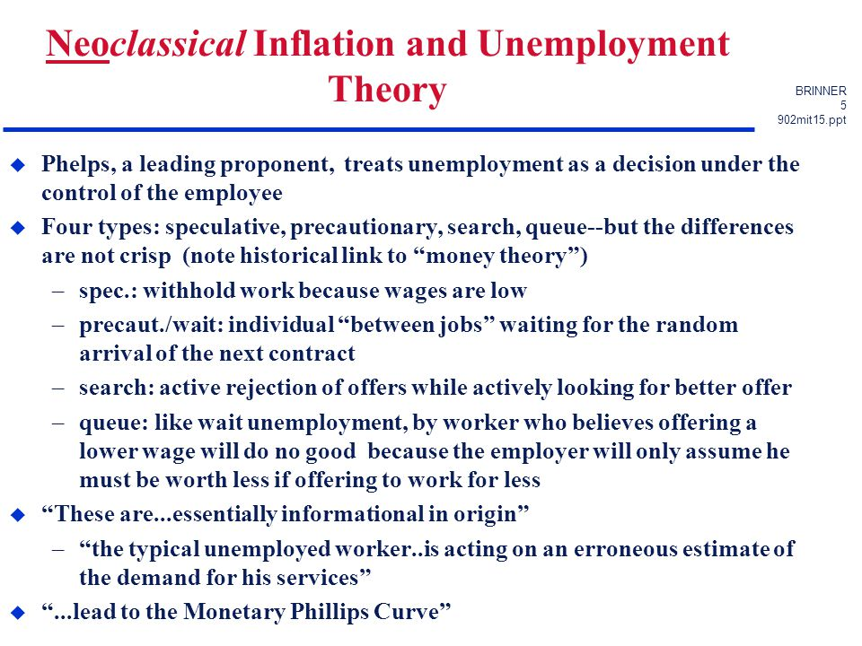 BRINNER 5 902mit15.ppt Neoclassical Inflation and Unemployment Theory u Phelps, a leading proponent, treats unemployment as a decision under the control of the employee u Four types: speculative, precautionary, search, queue--but the differences are not crisp (note historical link to money theory ) –spec.: withhold work because wages are low –precaut./wait: individual between jobs waiting for the random arrival of the next contract –search: active rejection of offers while actively looking for better offer –queue: like wait unemployment, by worker who believes offering a lower wage will do no good because the employer will only assume he must be worth less if offering to work for less u These are...essentially informational in origin – the typical unemployed worker..is acting on an erroneous estimate of the demand for his services u ...lead to the Monetary Phillips Curve