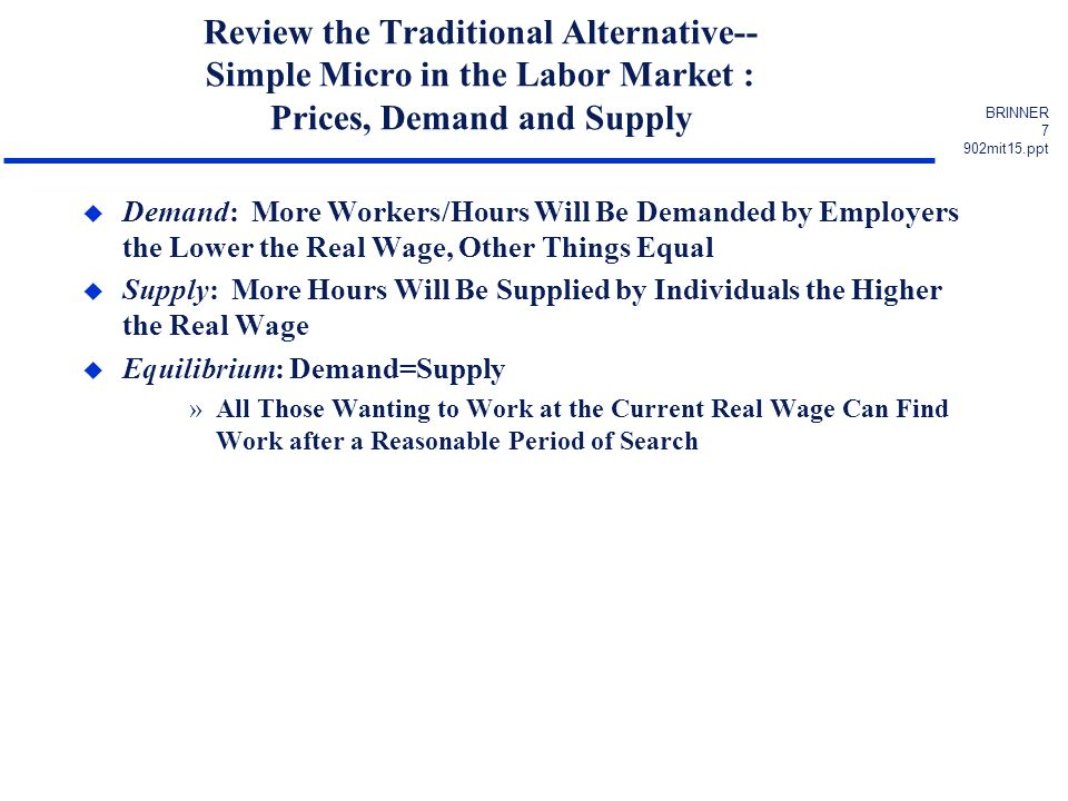 BRINNER 8 902mit15.ppt Simple Micro in the Labor Market : Prices, Demand and Supply DEMAND SUPPLY REAL WAGE WORKERS or HOURS DEMANDED AND SUPPLIED EQUILIBRIUM