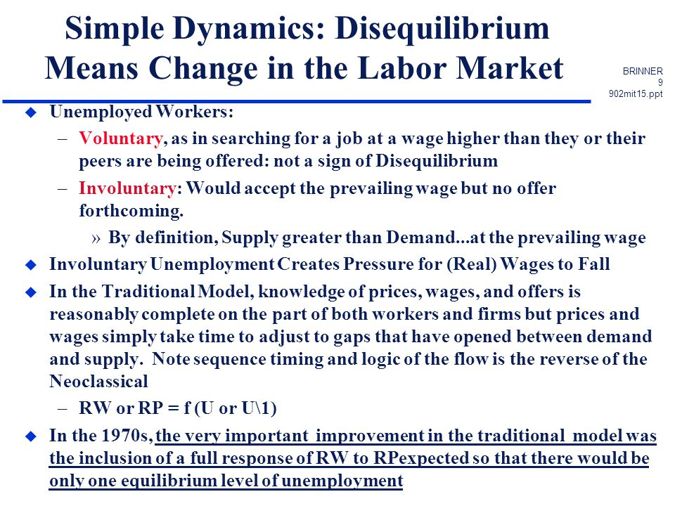 BRINNER 9 902mit15.ppt Simple Dynamics: Disequilibrium Means Change in the Labor Market u Unemployed Workers: –Voluntary, as in searching for a job at a wage higher than they or their peers are being offered: not a sign of Disequilibrium –Involuntary: Would accept the prevailing wage but no offer forthcoming.