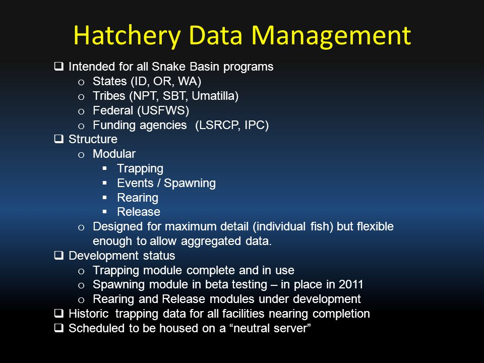 Hatchery Data Management  Intended for all Snake Basin programs o States (ID, OR, WA) o Tribes (NPT, SBT, Umatilla) o Federal (USFWS) o Funding agenc