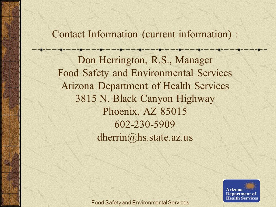Food Safety and Environmental Services Contact Information (current information) : Don Herrington, R.S., Manager Food Safety and Environmental Services Arizona Department of Health Services 3815 N.