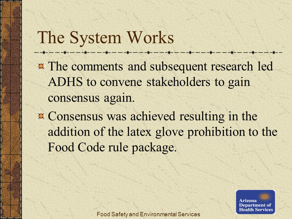 Food Safety and Environmental Services The System Works The comments and subsequent research led ADHS to convene stakeholders to gain consensus again.