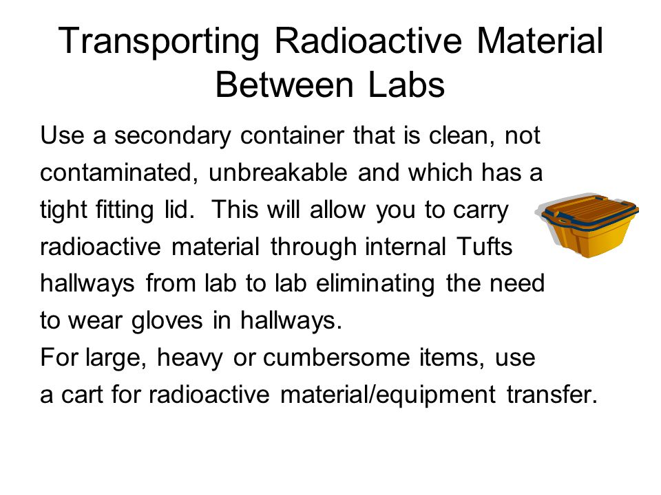 Transporting Radioactive Material Between Labs Use a secondary container that is clean, not contaminated, unbreakable and which has a tight fitting lid.