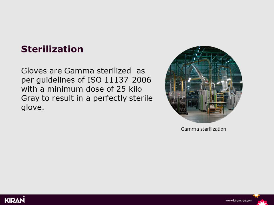 Gamma sterilization Sterilization Gloves are Gamma sterilized as per guidelines of ISO 11137-2006 with a minimum dose of 25 kilo Gray to result in a perfectly sterile glove.