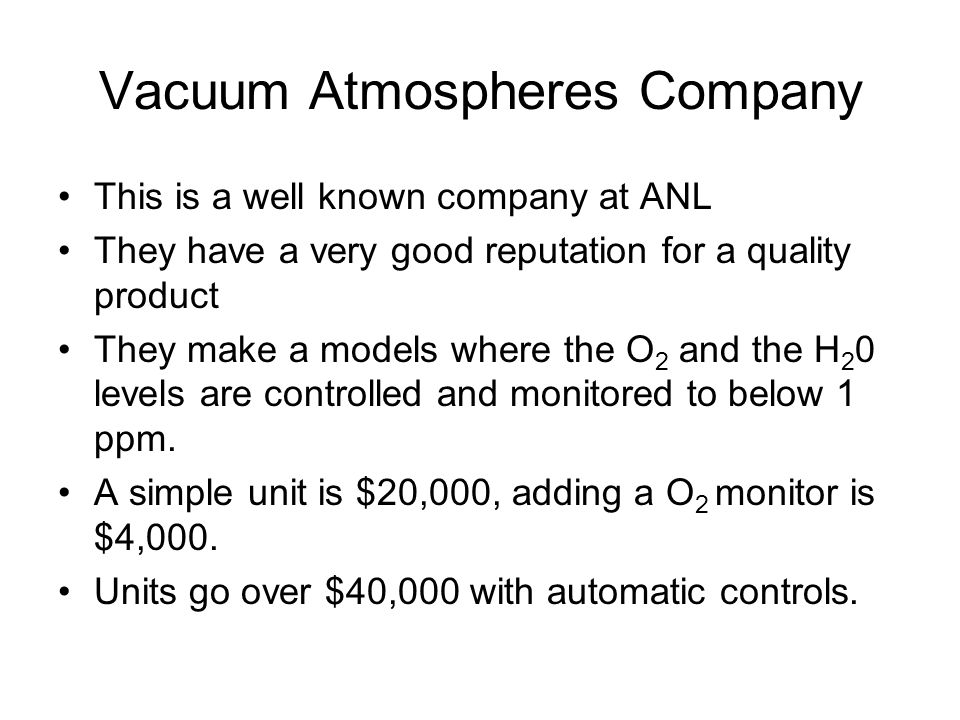 Vacuum Atmospheres Company This is a well known company at ANL They have a very good reputation for a quality product They make a models where the O 2 and the H 2 0 levels are controlled and monitored to below 1 ppm.