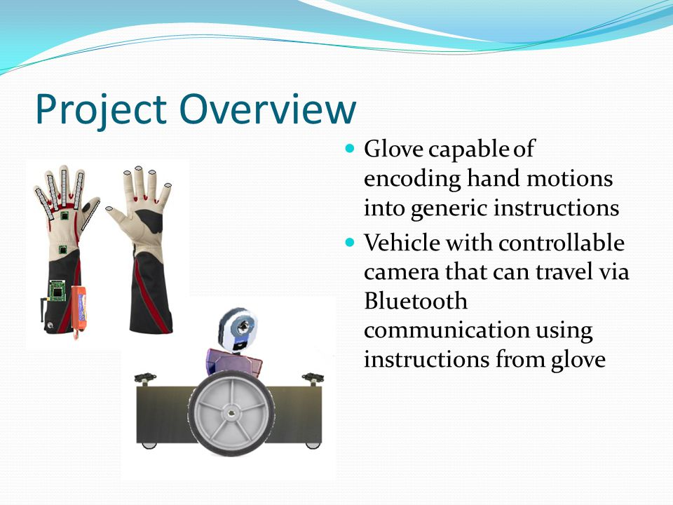 Project Overview Glove capable of encoding hand motions into generic instructions Vehicle with controllable camera that can travel via Bluetooth communication using instructions from glove