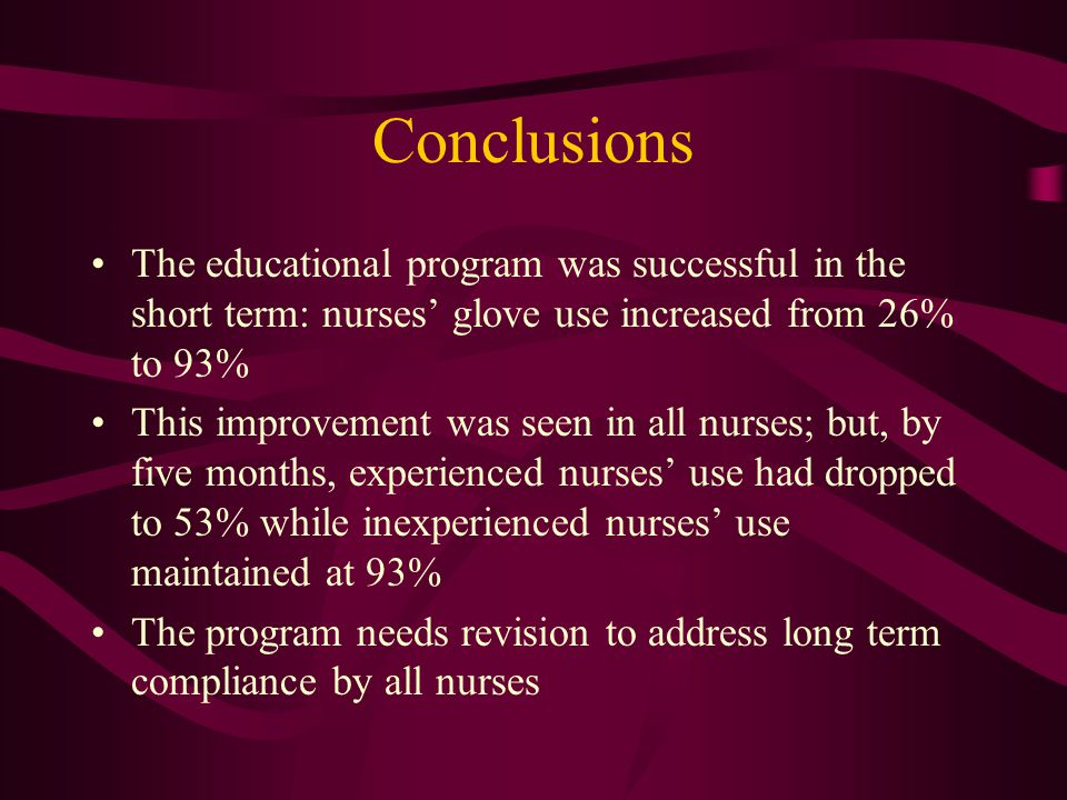 Conclusions The educational program was successful in the short term: nurses' glove use increased from 26% to 93% This improvement was seen in all nurses; but, by five months, experienced nurses' use had dropped to 53% while inexperienced nurses' use maintained at 93% The program needs revision to address long term compliance by all nurses