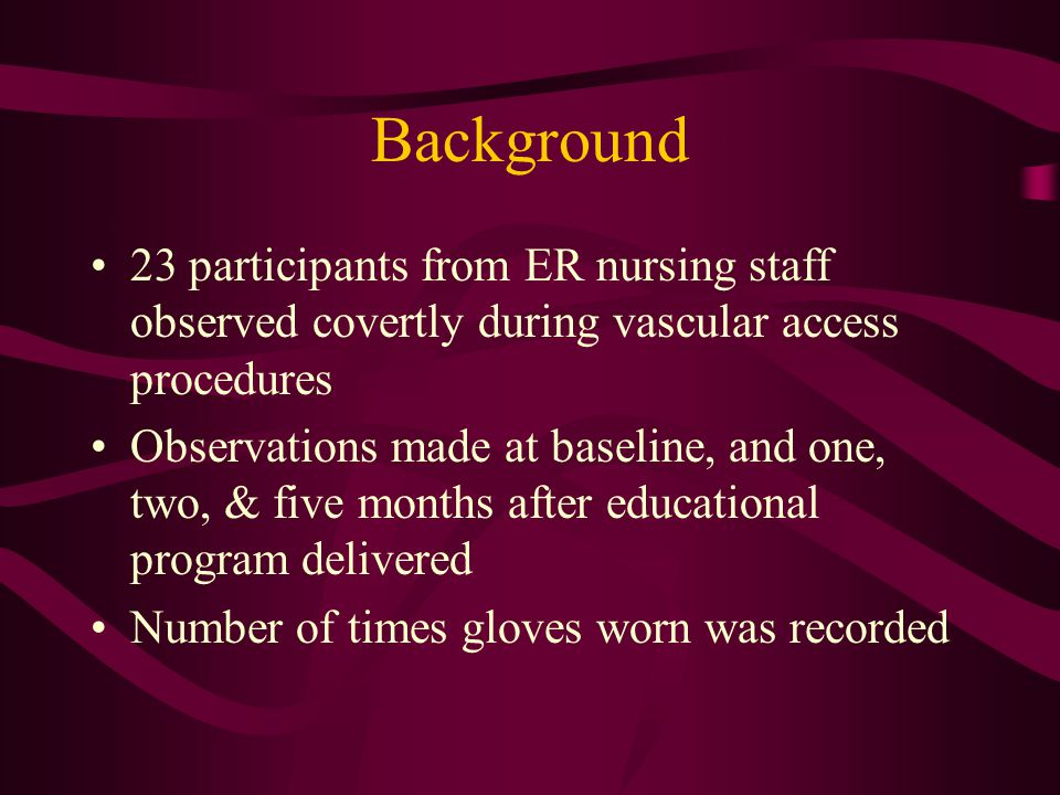Background 23 participants from ER nursing staff observed covertly during vascular access procedures Observations made at baseline, and one, two, & fi