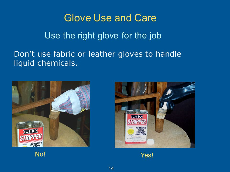 Glove Use and Care Don't use fabric or leather gloves to handle liquid chemicals. Use the right glove for the job No! Yes! 14