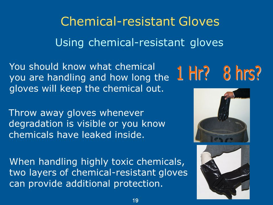 Chemical-resistant Gloves Using chemical-resistant gloves Throw away gloves whenever degradation is visible or you know chemicals have leaked inside.