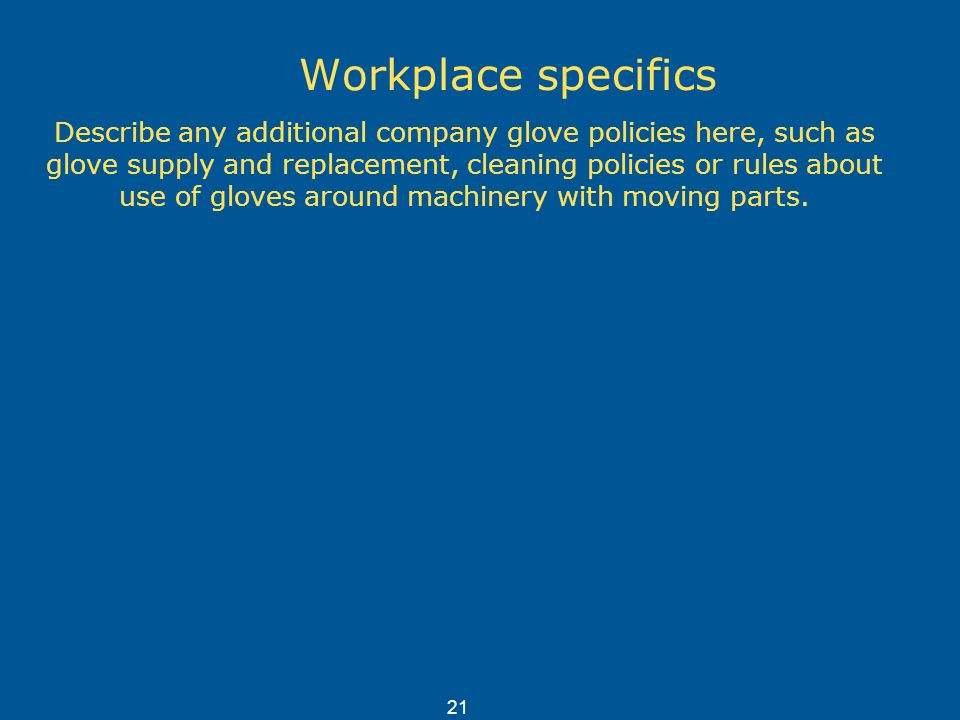 Workplace specifics Describe any additional company glove policies here, such as glove supply and replacement, cleaning policies or rules about use of