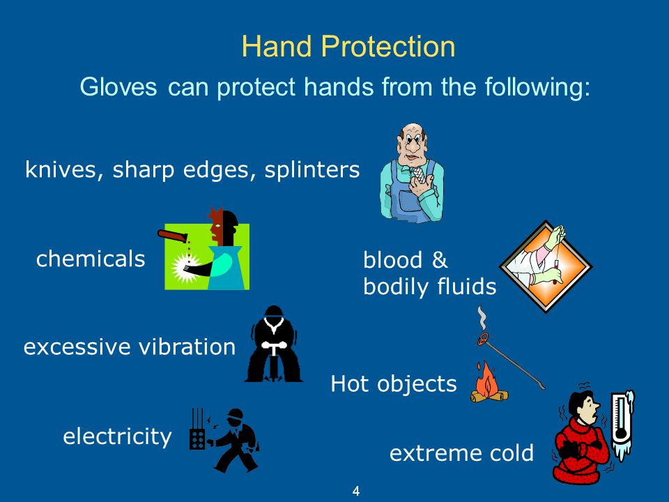 Hand Protection Gloves can protect hands from the following: chemicals blood & bodily fluids excessive vibration electricity extreme cold knives, shar