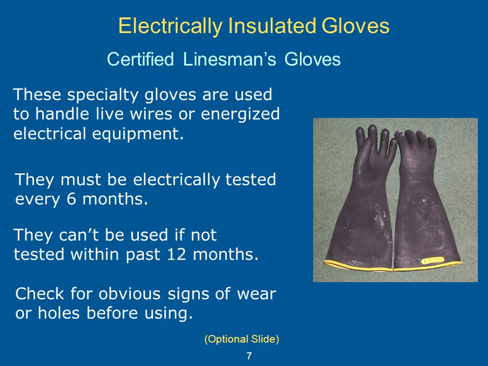 Electrically Insulated Gloves These specialty gloves are used to handle live wires or energized electrical equipment. They must be electrically tested