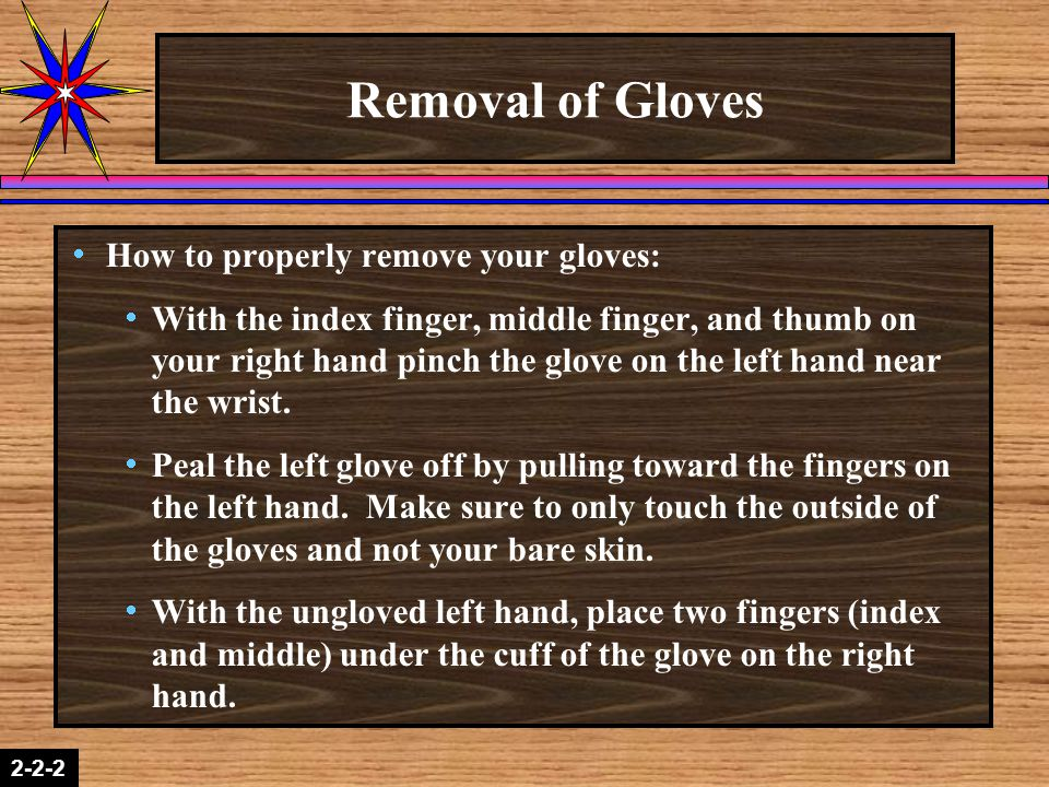 2-1-22-2-2 Removal of Gloves  How to properly remove your gloves:  With the index finger, middle finger, and thumb on your right hand pinch the glove on the left hand near the wrist.