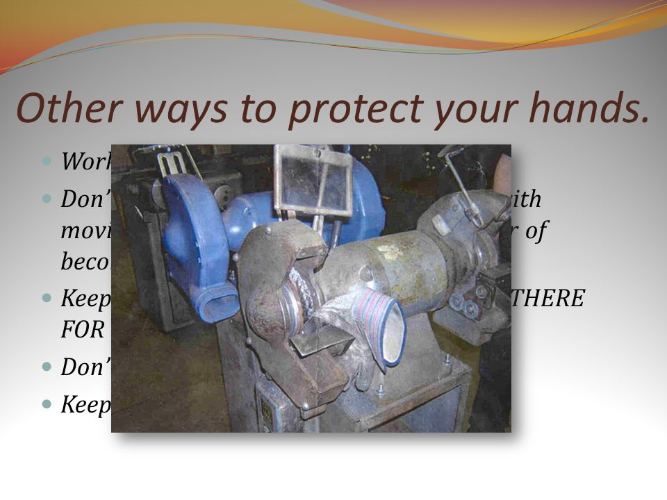 Other ways to protect your hands. Work with respect around machinery.
