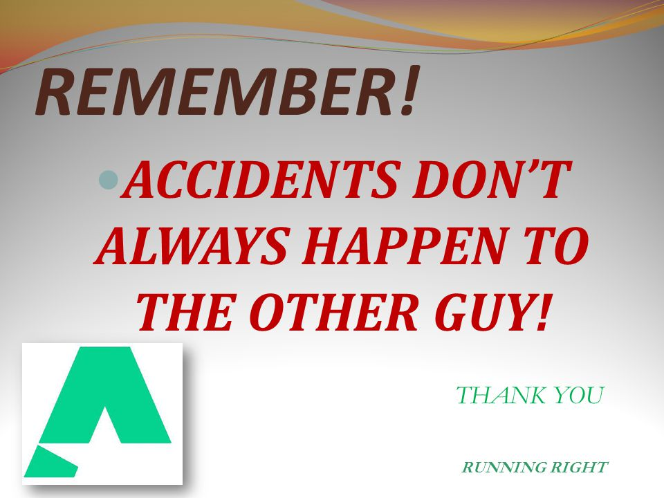 REMEMBER! ACCIDENTS DON'T ALWAYS HAPPEN TO THE OTHER GUY! THANK YOU RUNNING RIGHT