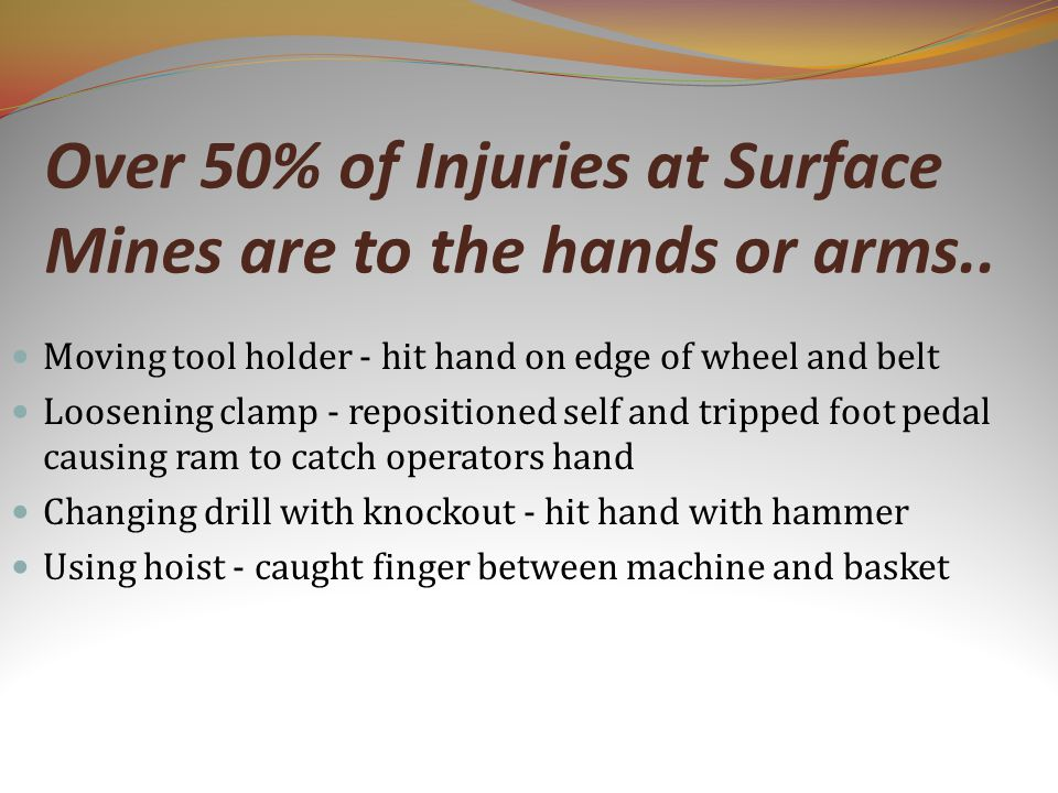 Over 50% of Injuries at Surface Mines are to the hands or arms..
