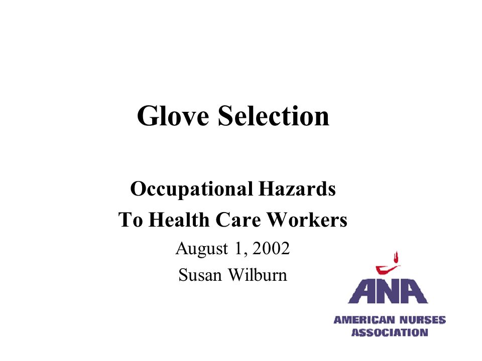 Glove Selection Occupational Hazards To Health Care Workers August 1, 2002 Susan Wilburn