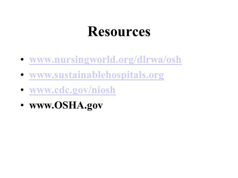 Resources www.nursingworld.org/dlrwa/osh www.sustainablehospitals.org www.cdc.gov/niosh www.OSHA.gov