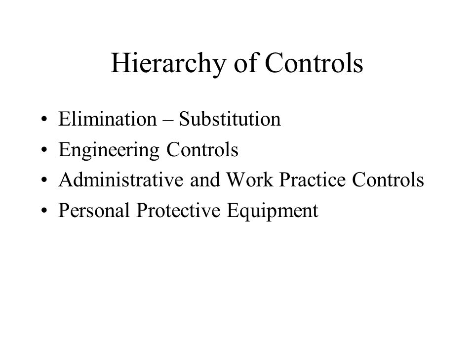 Hierarchy of Controls Elimination – Substitution Engineering Controls Administrative and Work Practice Controls Personal Protective Equipment