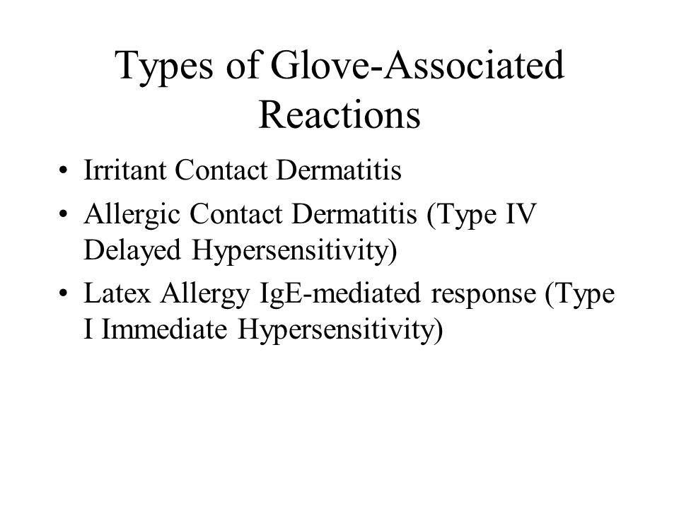 Types of Glove-Associated Reactions Irritant Contact Dermatitis Allergic Contact Dermatitis (Type IV Delayed Hypersensitivity) Latex Allergy IgE-mediated response (Type I Immediate Hypersensitivity)