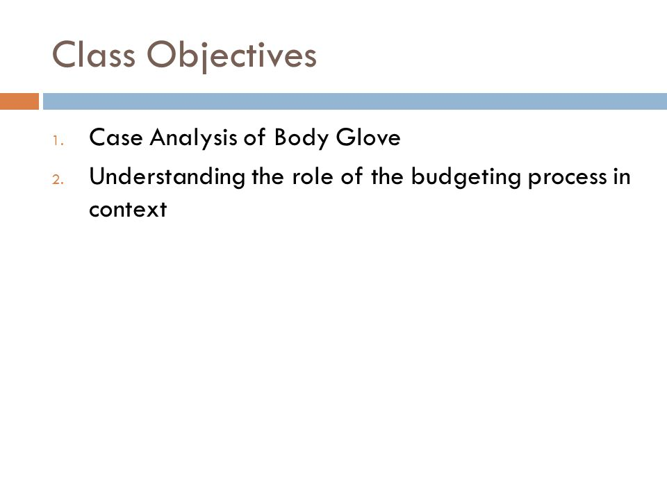 Class Objectives 1. Case Analysis of Body Glove 2. Understanding the role of the budgeting process in context
