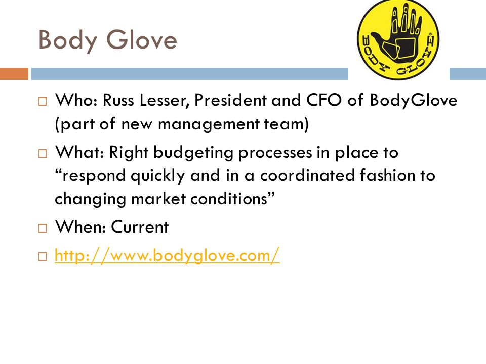 """Body Glove  Who: Russ Lesser, President and CFO of BodyGlove (part of new management team)  What: Right budgeting processes in place to """"respond qui"""