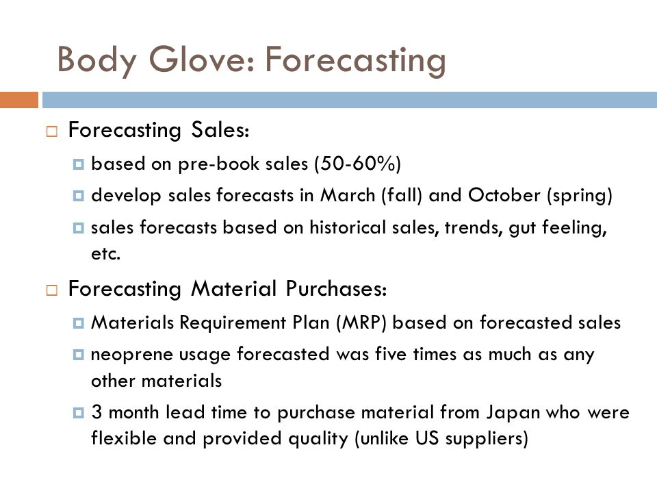 Body Glove: Forecasting  Forecasting Sales:  based on pre-book sales (50-60%)  develop sales forecasts in March (fall) and October (spring)  sales