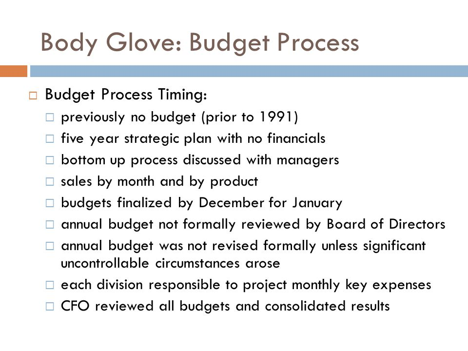 Body Glove: Budget Process  Budget Process Timing:  previously no budget (prior to 1991)  five year strategic plan with no financials  bottom up p