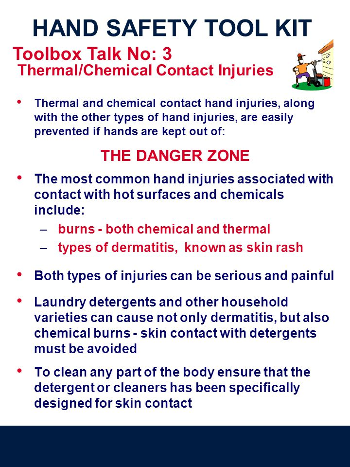 HAND SAFETY TOOL KIT Thermal and chemical contact hand injuries, along with the other types of hand injuries, are easily prevented if hands are kept o