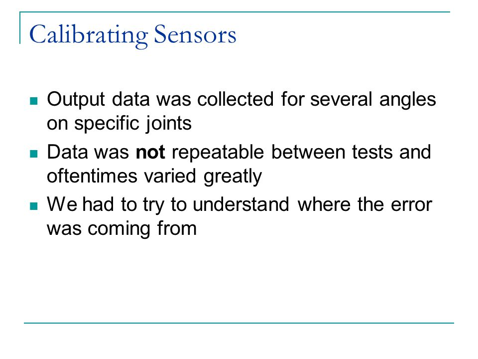 Calibrating Sensors Output data was collected for several angles on specific joints Data was not repeatable between tests and oftentimes varied greatly We had to try to understand where the error was coming from