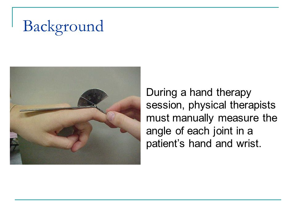 During a hand therapy session, physical therapists must manually measure the angle of each joint in a patient's hand and wrist. Background