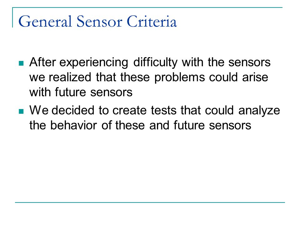 General Sensor Criteria After experiencing difficulty with the sensors we realized that these problems could arise with future sensors We decided to create tests that could analyze the behavior of these and future sensors