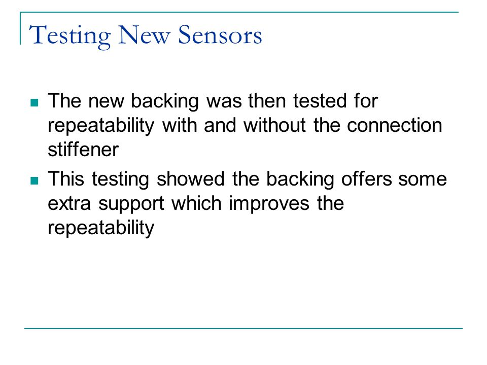 Testing New Sensors The new backing was then tested for repeatability with and without the connection stiffener This testing showed the backing offers some extra support which improves the repeatability