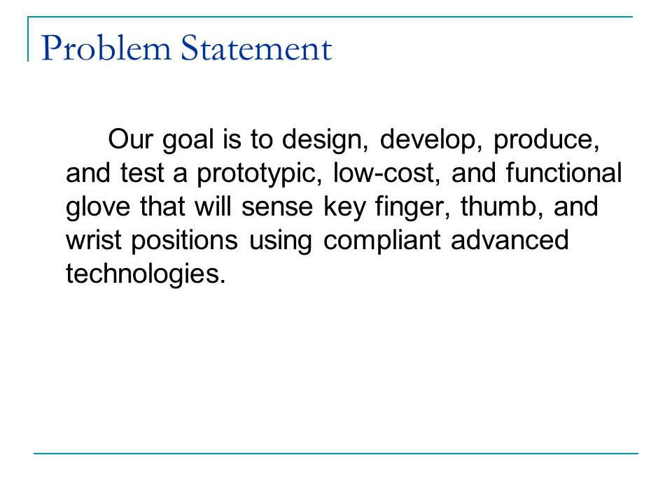 Problem Statement Our goal is to design, develop, produce, and test a prototypic, low-cost, and functional glove that will sense key finger, thumb, and wrist positions using compliant advanced technologies.