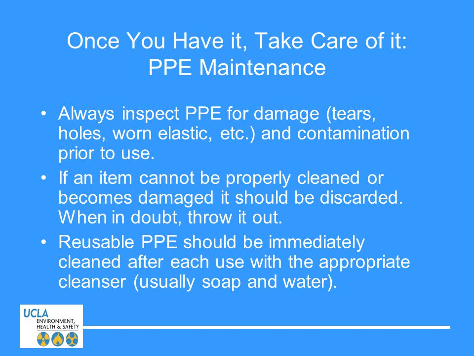 Once You Have it, Take Care of it: PPE Maintenance Always inspect PPE for damage (tears, holes, worn elastic, etc.) and contamination prior to use. If