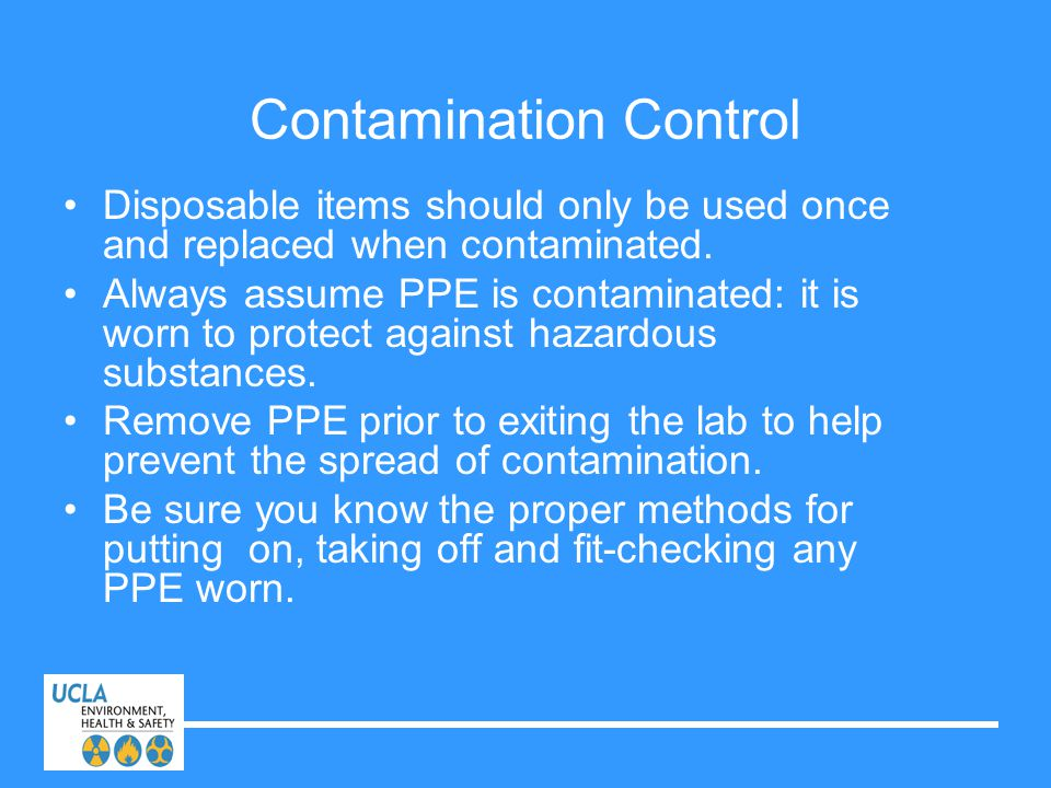 Contamination Control Disposable items should only be used once and replaced when contaminated. Always assume PPE is contaminated: it is worn to prote