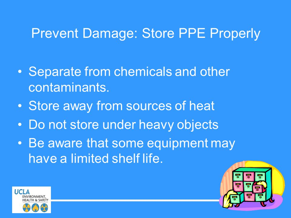 Prevent Damage: Store PPE Properly Separate from chemicals and other contaminants. Store away from sources of heat Do not store under heavy objects Be