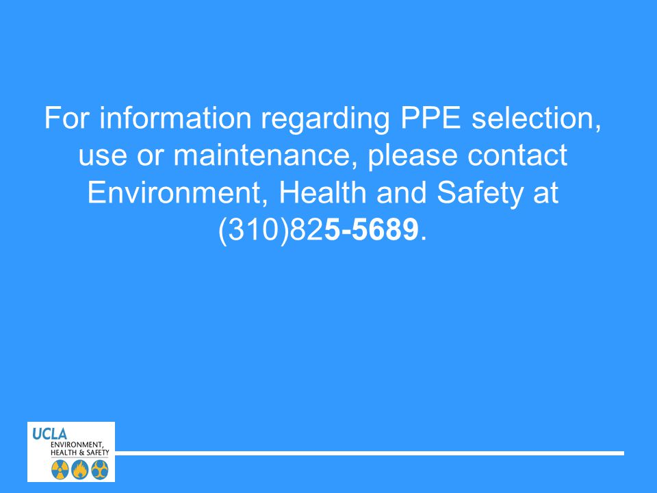 For information regarding PPE selection, use or maintenance, please contact Environment, Health and Safety at (310)825-5689.