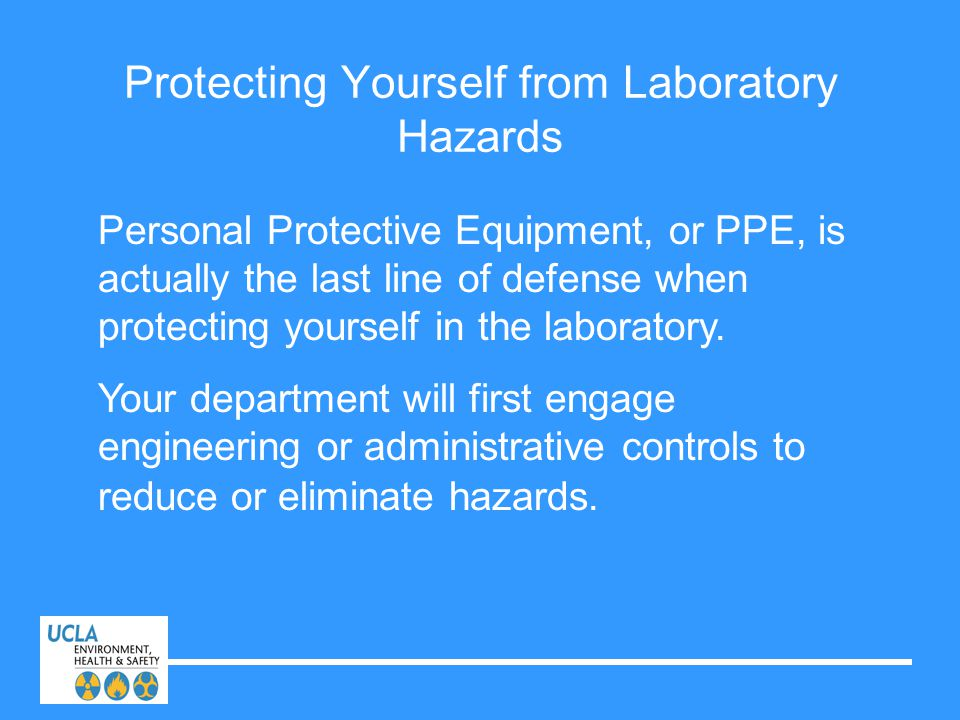 Protecting Yourself from Laboratory Hazards Personal Protective Equipment, or PPE, is actually the last line of defense when protecting yourself in th