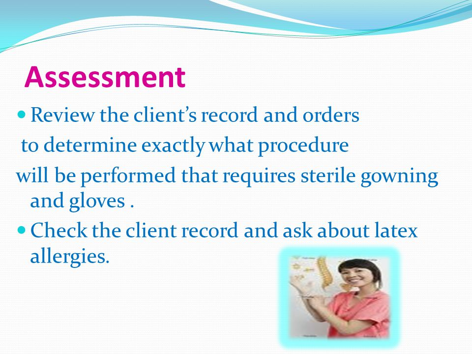 Assessment Review the client's record and orders to determine exactly what procedure will be performed that requires sterile gowning and gloves.