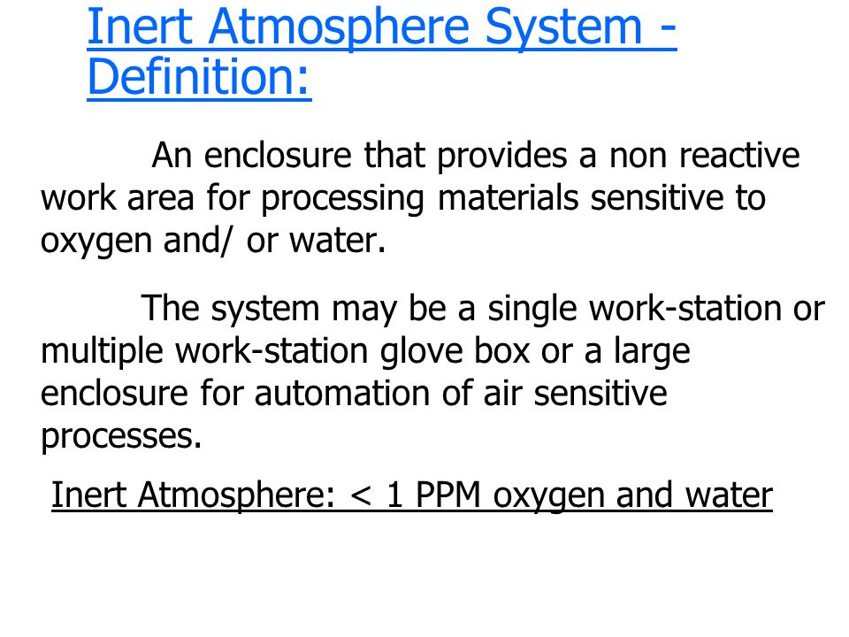 Inert Atmosphere System - Definition: An enclosure that provides a non reactive work area for processing materials sensitive to oxygen and/ or water.