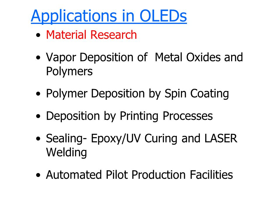 Applications in OLEDs Material Research Vapor Deposition of Metal Oxides and Polymers Polymer Deposition by Spin Coating Deposition by Printing Processes Sealing- Epoxy/UV Curing and LASER Welding Automated Pilot Production Facilities