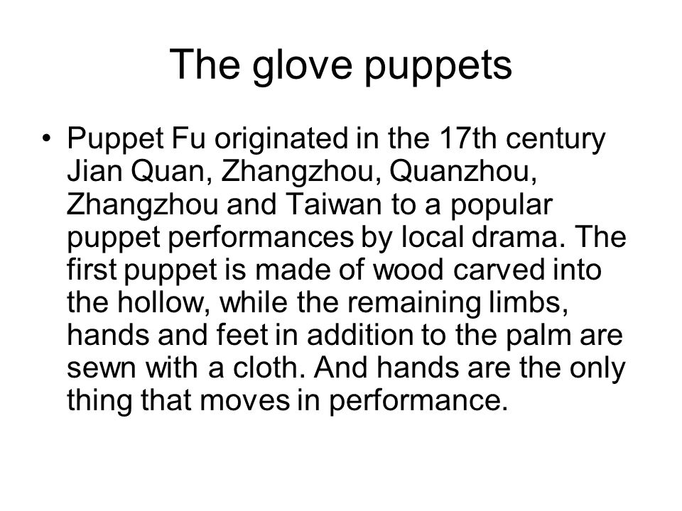 The glove puppets Puppet Fu originated in the 17th century Jian Quan, Zhangzhou, Quanzhou, Zhangzhou and Taiwan to a popular puppet performances by local drama.