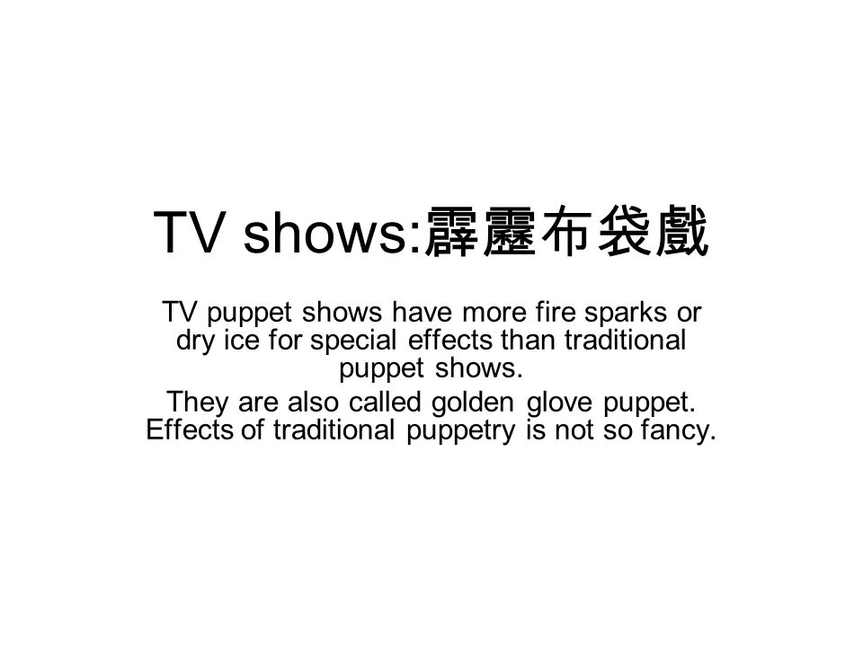 TV shows: 霹靂布袋戲 TV puppet shows have more fire sparks or dry ice for special effects than traditional puppet shows.