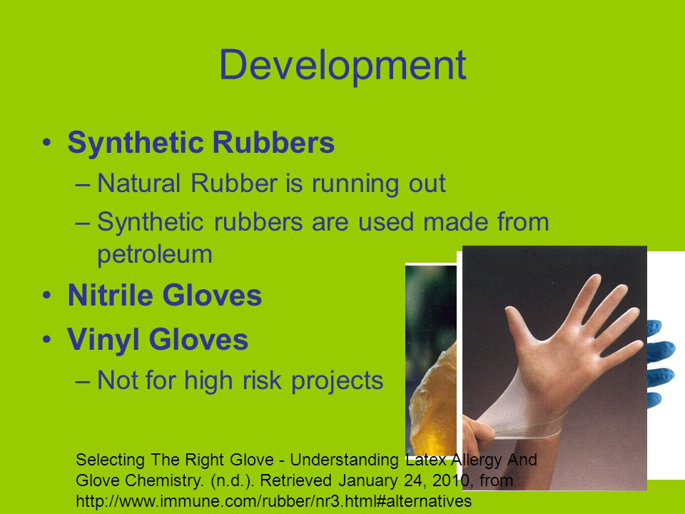 Development Synthetic Rubbers –Natural Rubber is running out –Synthetic rubbers are used made from petroleum Nitrile Gloves Vinyl Gloves –Not for high